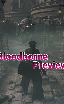 Bloodborne Quick Preview – Must Have PS4 Exclusive Hack & Slash RPG
